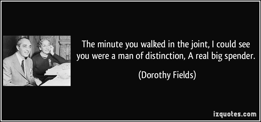 quote-the-minute-you-walked-in-the-joint-i-could-see-you-were-a-man-of-distinction-a-real-big-spender-dorothy-fields-305622